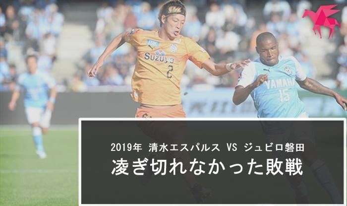 2019年 清水エスパルス VS ジュビロ磐田 凌ぎ切れなかったダービーの敗戦