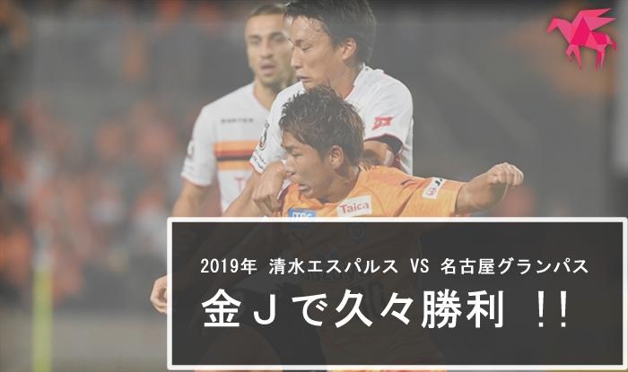 2019年 清水エスパルス VS 名古屋グランパス 金Jで久々勝利 !!