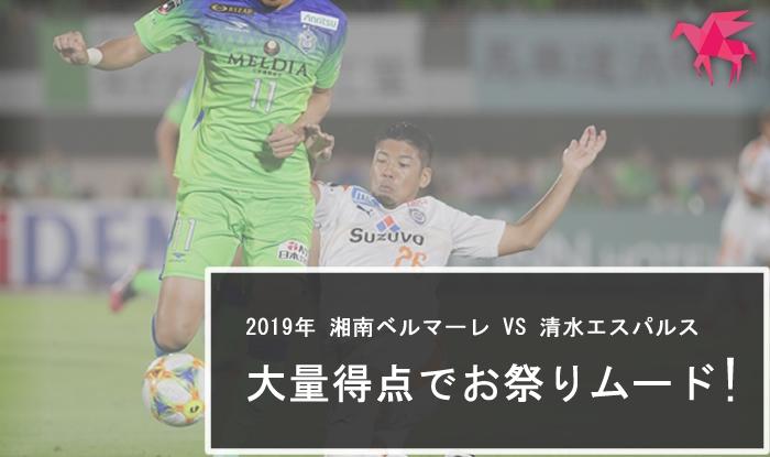 2019年 湘南ベルマーレ VS 清水エスパルス 大量得点でお祭りムード !!