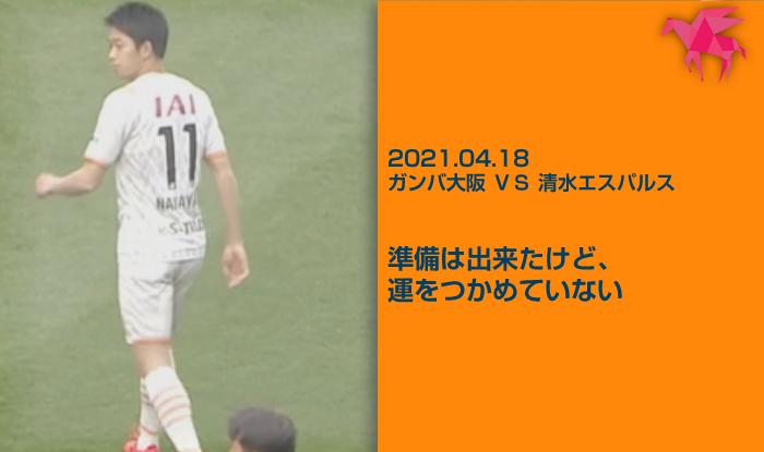2021.04.18 ガンバ大阪 VS 清水エスパルス 準備は出来たけど、運をつかめていない