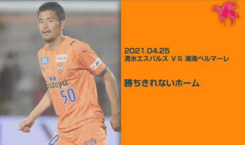 2021.04.25 清水エスパルス VS 湘南ベルマーレ 勝ちきれないホーム