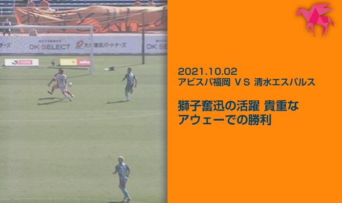 2021.10.02 アビスパ福岡 VS 清水エスパルス 獅子奮迅の活躍 貴重なアウェーでの勝利